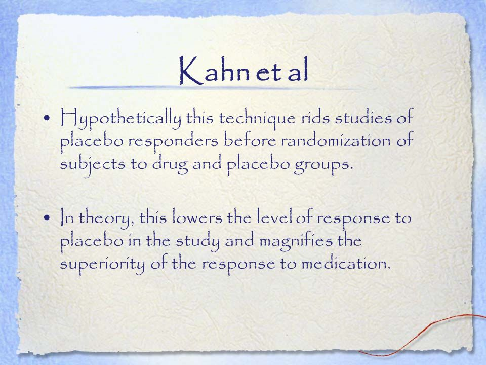 Kahn et al Hypothetically this technique rids studies of placebo responders before randomization of subjects to drug and placebo groups. In theory, th