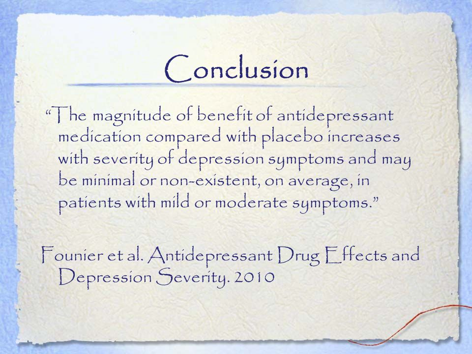 Conclusion The magnitude of benefit of antidepressant medication compared with placebo increases with severity of depression symptoms and may be minim