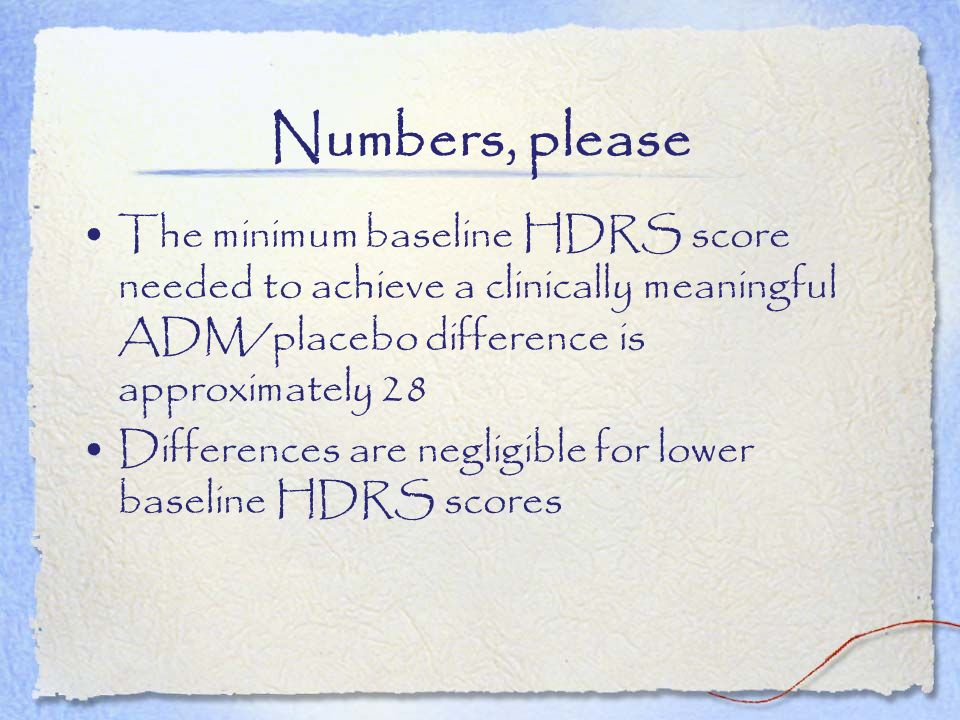 Numbers, please The minimum baseline HDRS score needed to achieve a clinically meaningful ADM/placebo difference is approximately 28 Differences are n