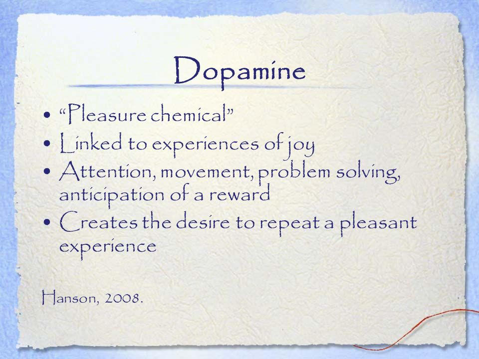 Dopamine Pleasure chemical Linked to experiences of joy Attention, movement, problem solving, anticipation of a reward Creates the desire to repeat a