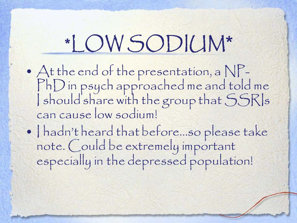 *LOW SODIUM * At the end of the presentation, a NP- PhD in psych approached me and told me I should share with the group that SSRIs can cause low sodi