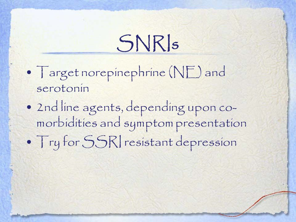 SNRIs Target norepinephrine (NE) and serotonin 2nd line agents, depending upon co- morbidities and symptom presentation Try for SSRI resistant depress
