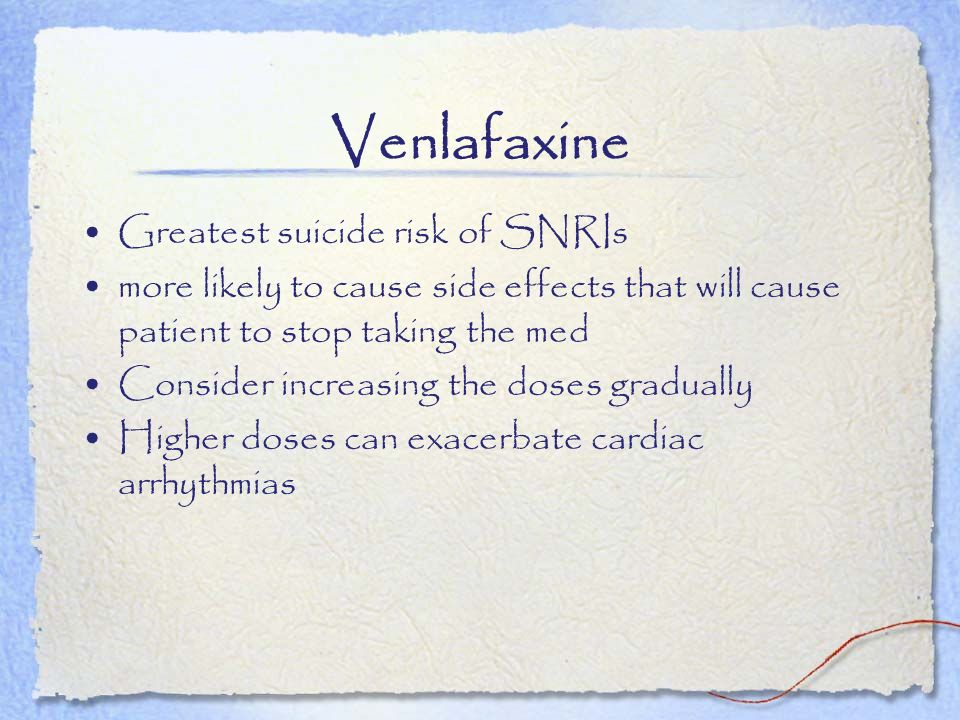 Venlafaxine Greatest suicide risk of SNRIs more likely to cause side effects that will cause patient to stop taking the med Consider increasing the do