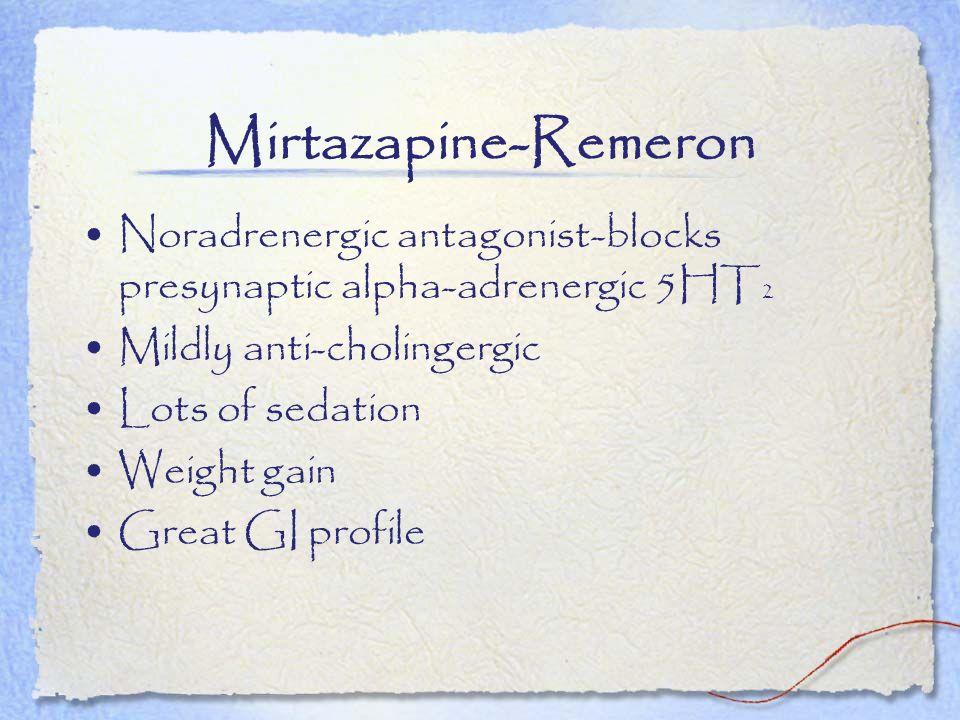 Mirtazapine-Remeron Noradrenergic antagonist-blocks presynaptic alpha-adrenergic 5HT 2 Mildly anti-cholingergic Lots of sedation Weight gain Great GI