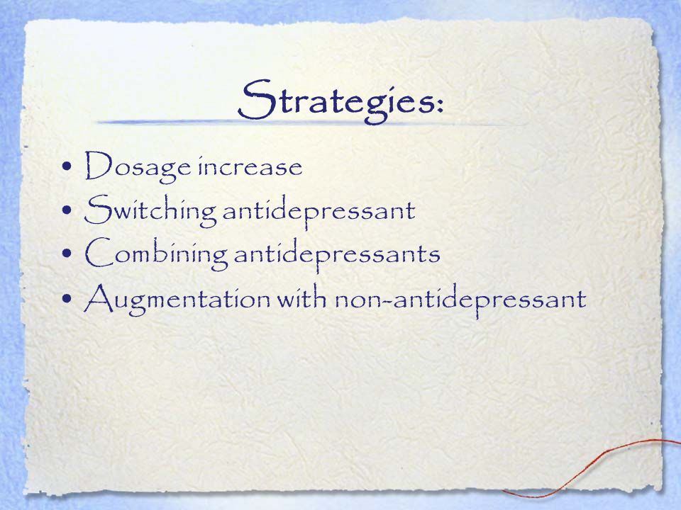 Strategies: Dosage increase Switching antidepressant Combining antidepressants Augmentation with non-antidepressant