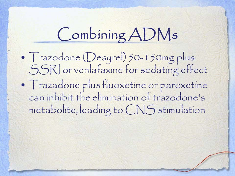 Combining ADMs Trazodone (Desyrel) 50-150mg plus SSRI or venlafaxine for sedating effect Trazadone plus fluoxetine or paroxetine can inhibit the elimi