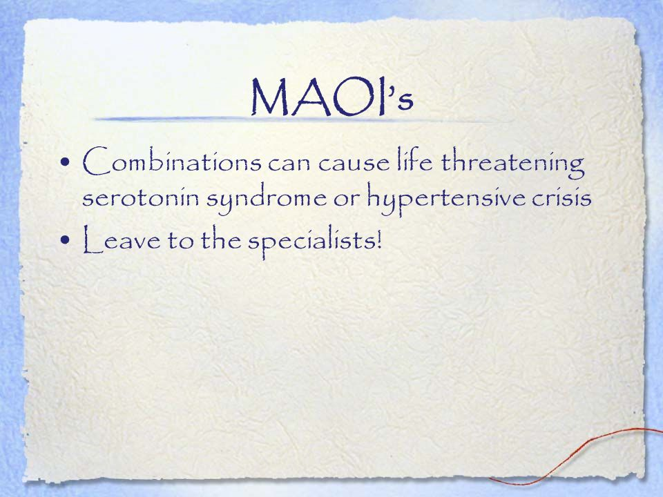 MAOIs Combinations can cause life threatening serotonin syndrome or hypertensive crisis Leave to the specialists!