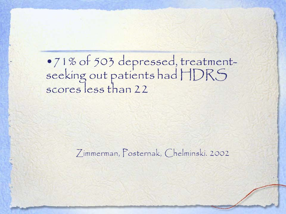 71% of 503 depressed, treatment- seeking out patients had HDRS scores less than 22 Zimmerman, Posternak, Chelminski. 2002