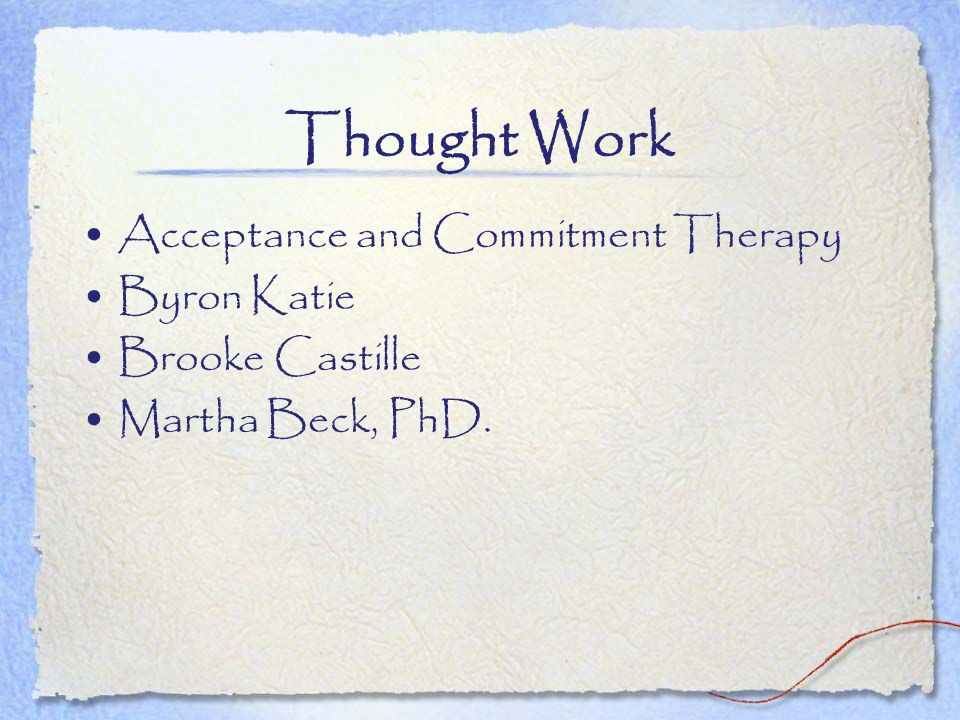 Thought Work Acceptance and Commitment Therapy Byron Katie Brooke Castille Martha Beck, PhD.