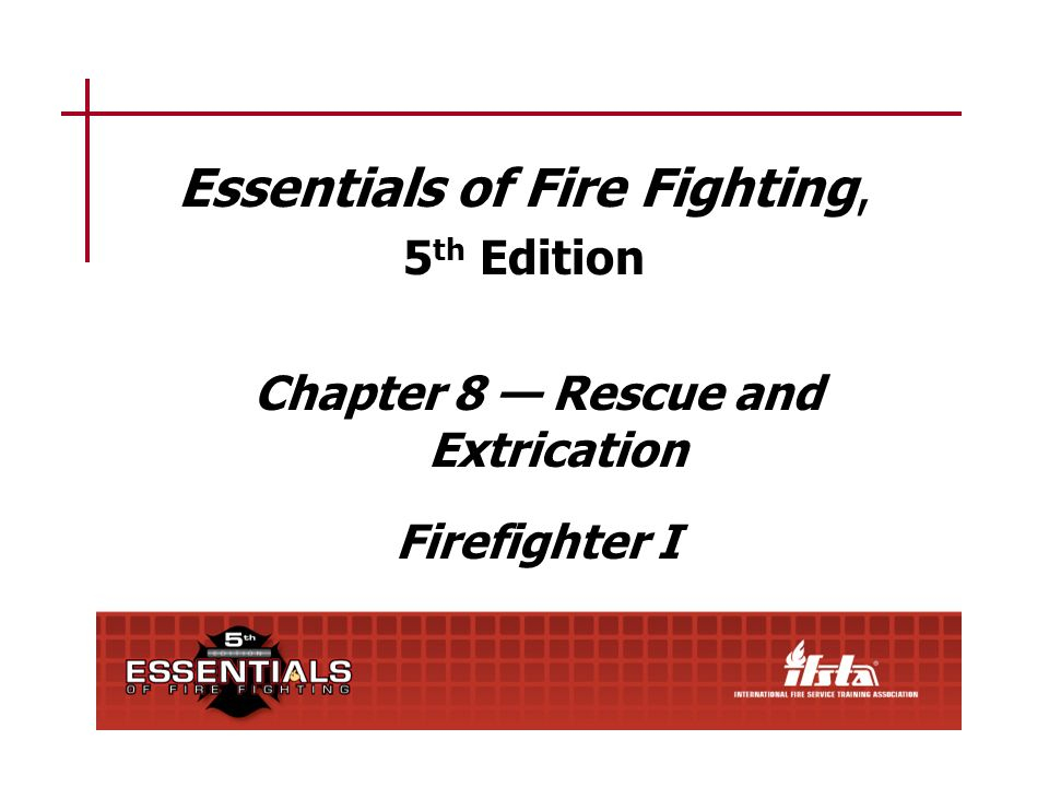 Essentials of Fire Fighting, 5 th Edition Chapter 8 Rescue and Extrication Firefighter I