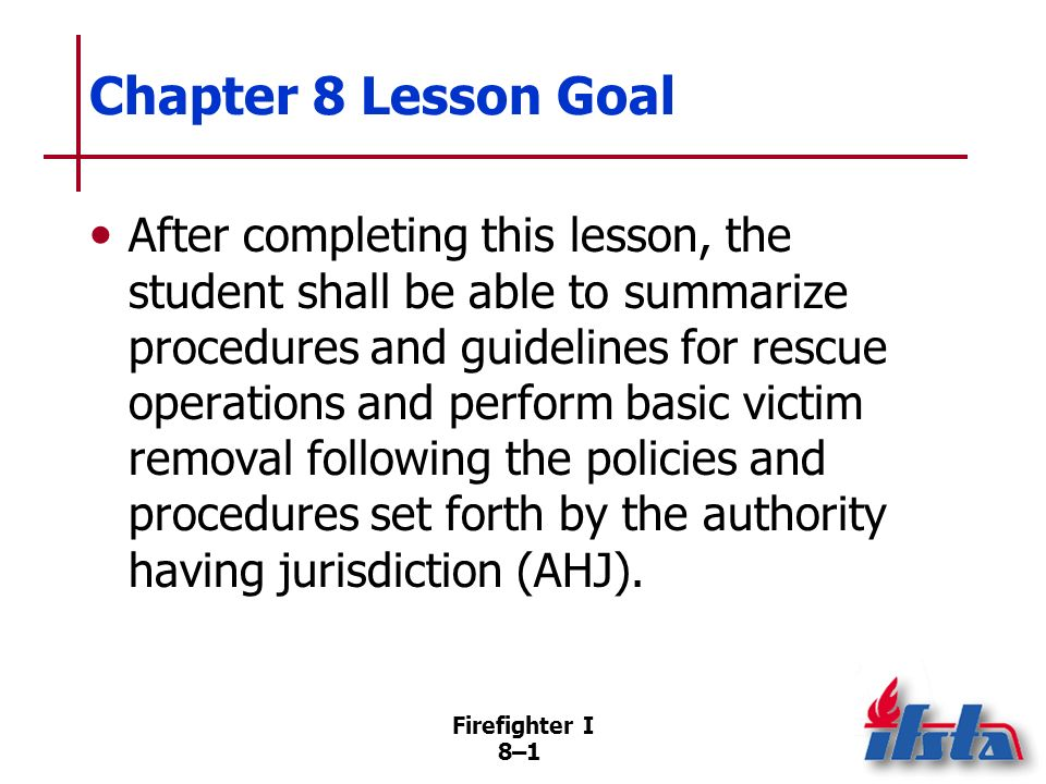 Firefighter I 8–11 Safety Guidelines for Search and Rescue Personnel Do not enter building in which fire has progressed to point where viable victims are unlikely to be found If backdraft conditions are apparent, attempt entry only after ventilation Work according to IAP (Continued)
