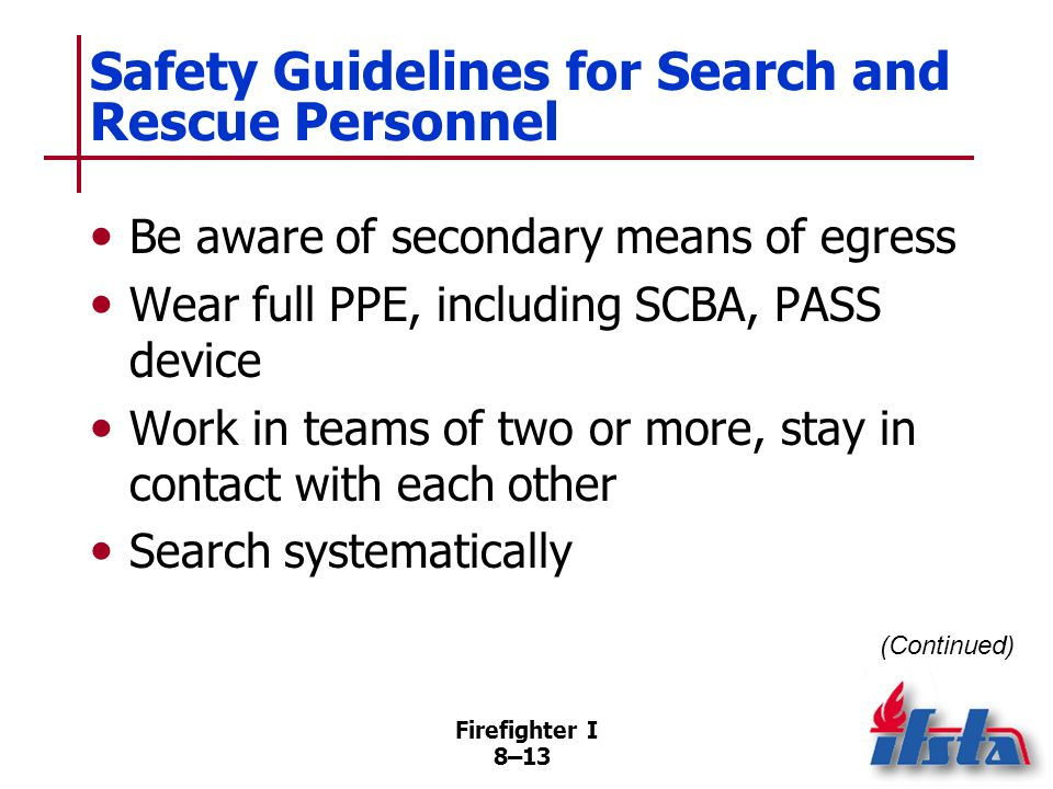 Firefighter I 8–12 Safety Guidelines for Search and Rescue Personnel Maintain radio contact with supervisor; monitor radio contact Continuously monito