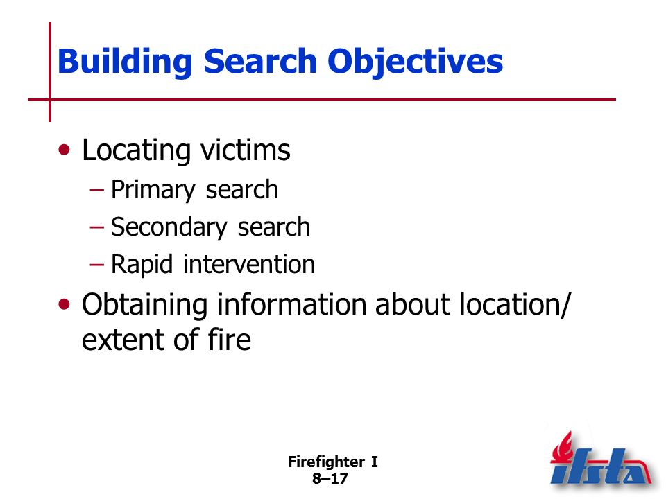 Firefighter I 8–16 Safety Guidelines for Search and Rescue Personnel Close door, report condition, follow supervisors orders if fire encountered Infor