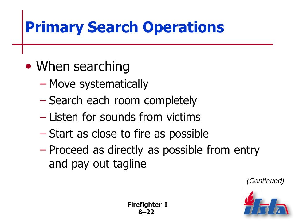Firefighter I 8–21 Primary Search Operations Search may be conducted by –Walking upright –Crawling on hands/knees (Continued)