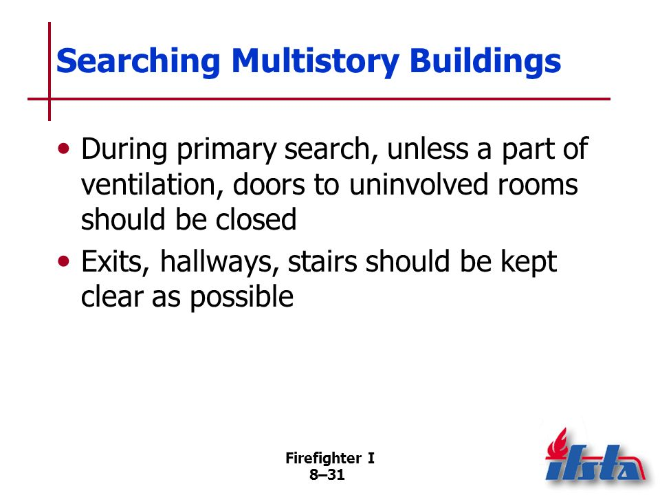 Firefighter I 8–30 Searching Multistory Buildings Most critical areas are fire floor, floor directly above fire, and topmost floor Once critical areas
