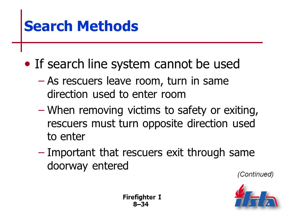 Firefighter I 8–33 Search Methods If search line system cannot be used –Teams should be assigned to search both sides of hallway –Critically important