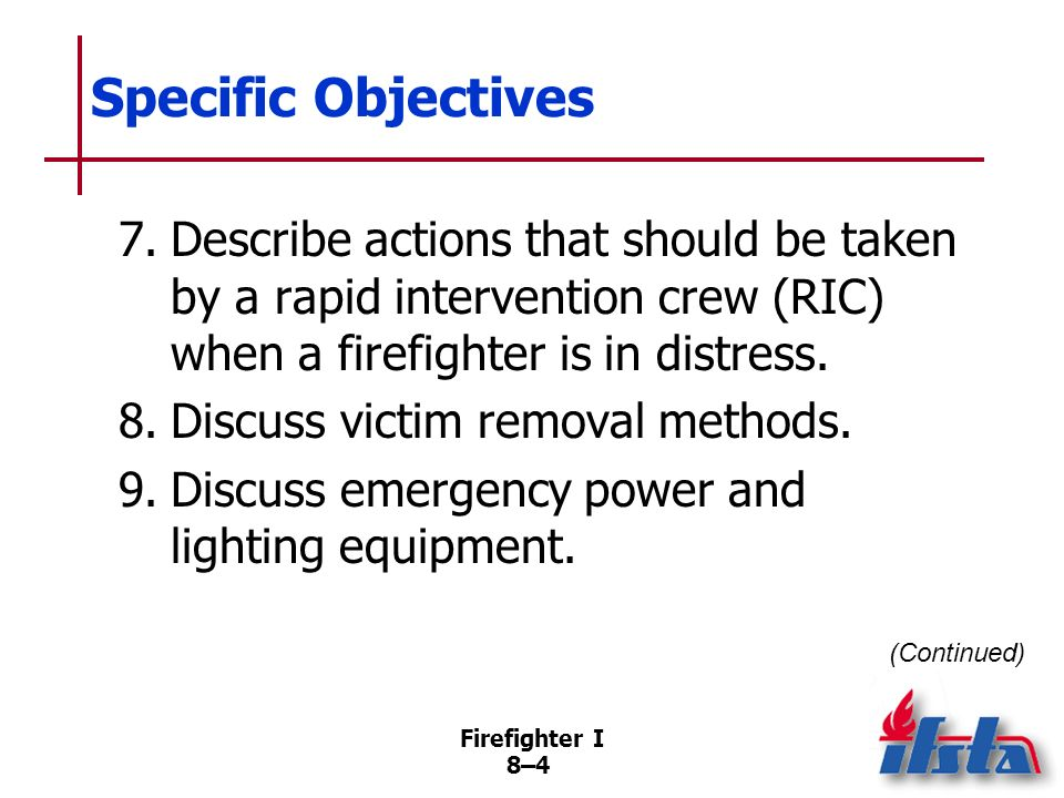 Firefighter I 8–4 Specific Objectives 7.Describe actions that should be taken by a rapid intervention crew (RIC) when a firefighter is in distress.