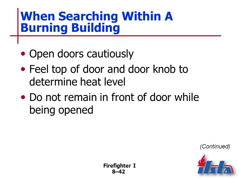 Firefighter I 8–41 Building Search Safety Firefighters on or directly below fire floor should be alert for sagging floors, etc. to indicate floor/ceil
