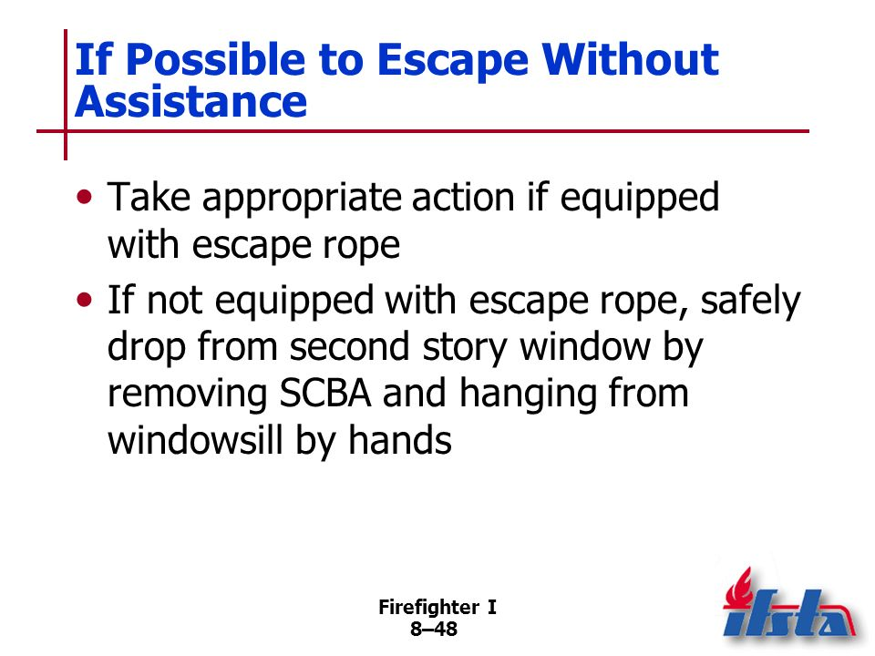 Firefighter I 8–47 If Unable to Retrace Steps Sweeping hand back and forth on floor will help avoid holes, other openings into which fall may be possi