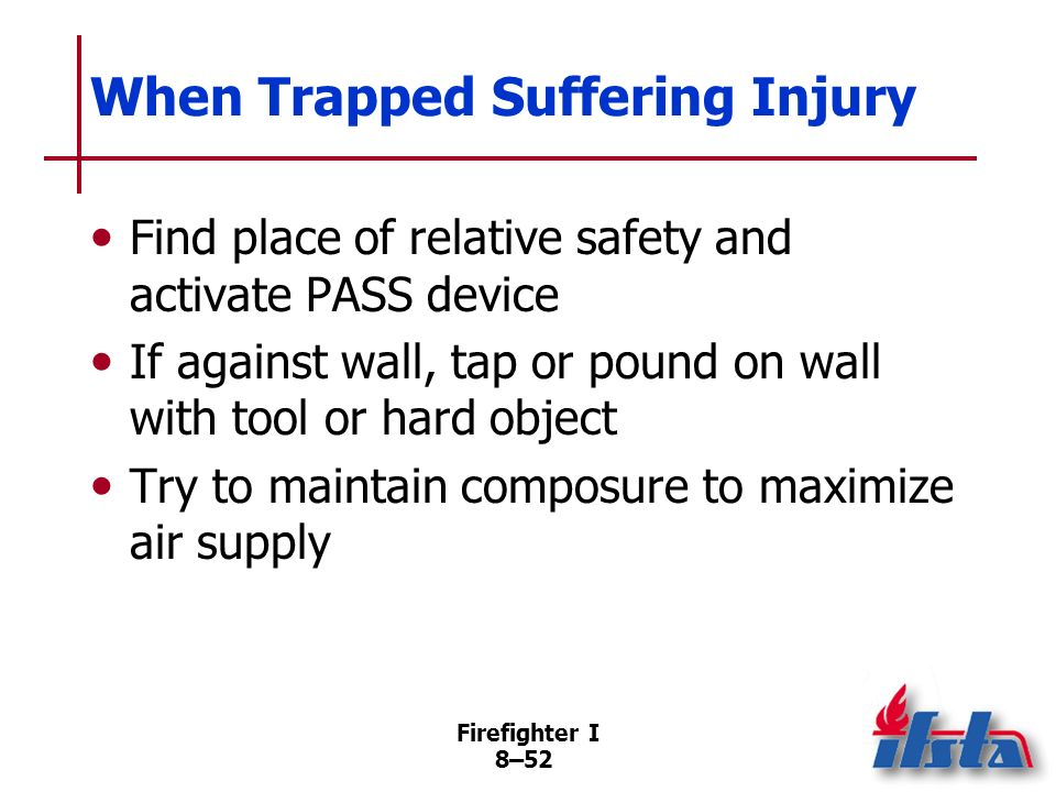 Firefighter I 8–51 Activate PASS device and move close to wall If exhausted, sit on floor and lean against wall If unable to reach wall, position flas