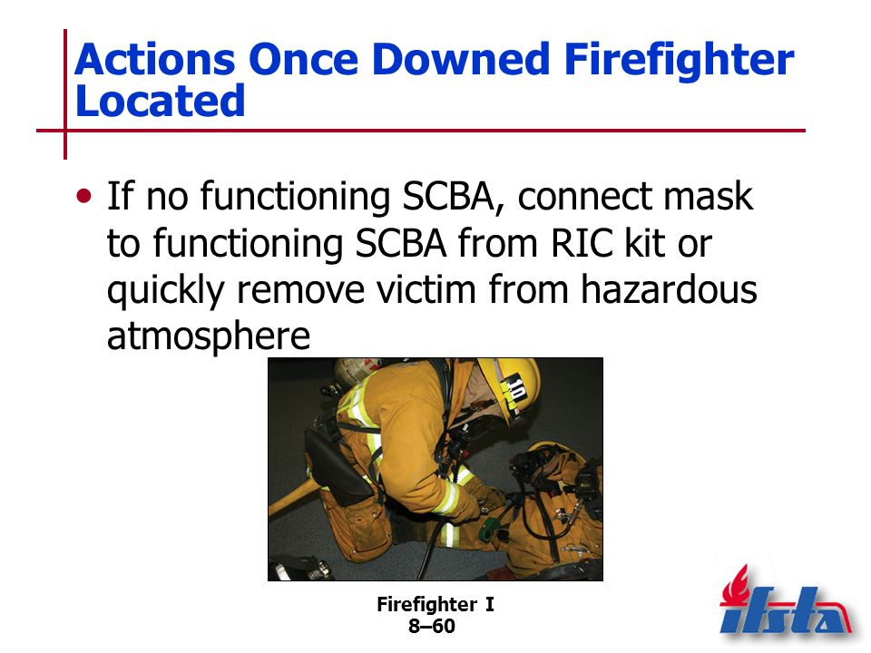 Firefighter I 8–59 Actions Once Downed Firefighter Located Need to exit hostile atmosphere usually overrides need to stabilize injuries prior to movin