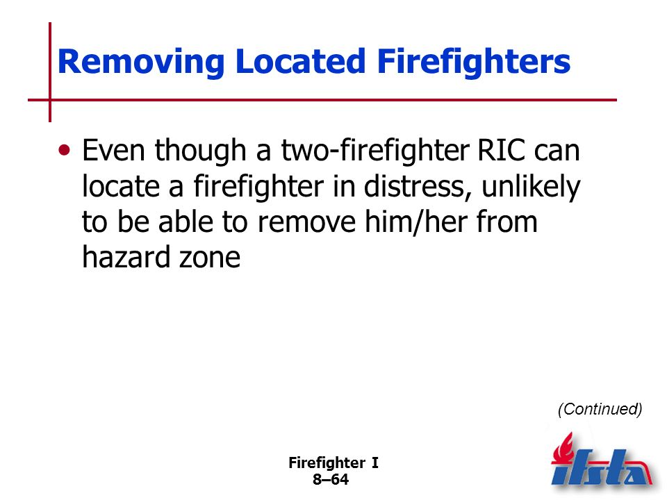 Firefighter I 8–63 Tracking Devices Signal allows fellow team members or RIC to locate downed firefighter If firefighter becomes separated from team,