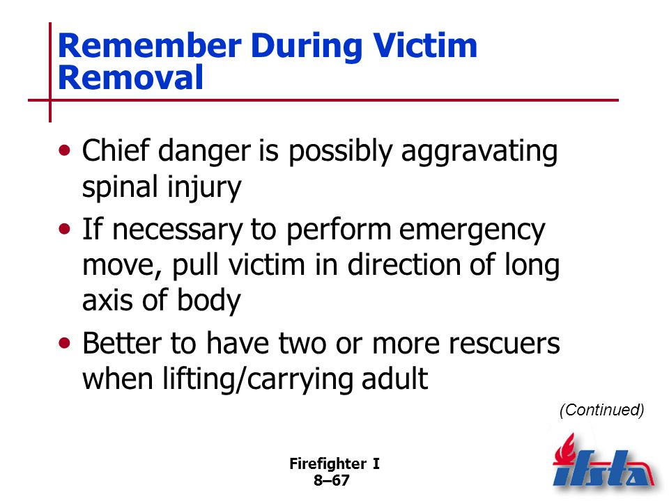 Firefighter I 8–66 Victim Removal Injured victims should not be moved unless in immediate danger Situations where emergency moves are necessary