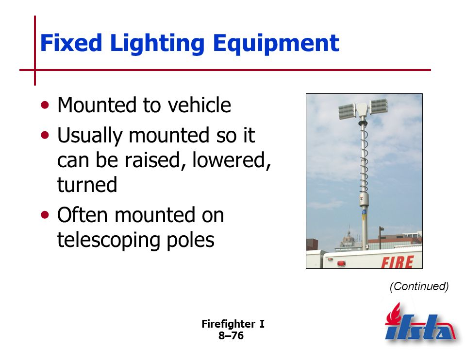 Firefighter I 8–75 Portable Lighting Equipment Supplied with power by cord from vehicle-mounted or portable power plant Usually have handles and large