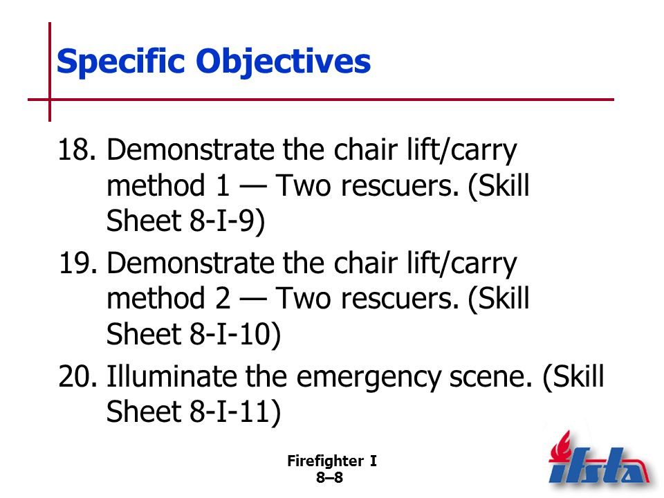 Firefighter I 8–7 Specific Objectives 16.Demonstrate the seat lift/carry Two-rescuer method. (Skill Sheet 8-I- 7) 17.Demonstrate the extremities lift/