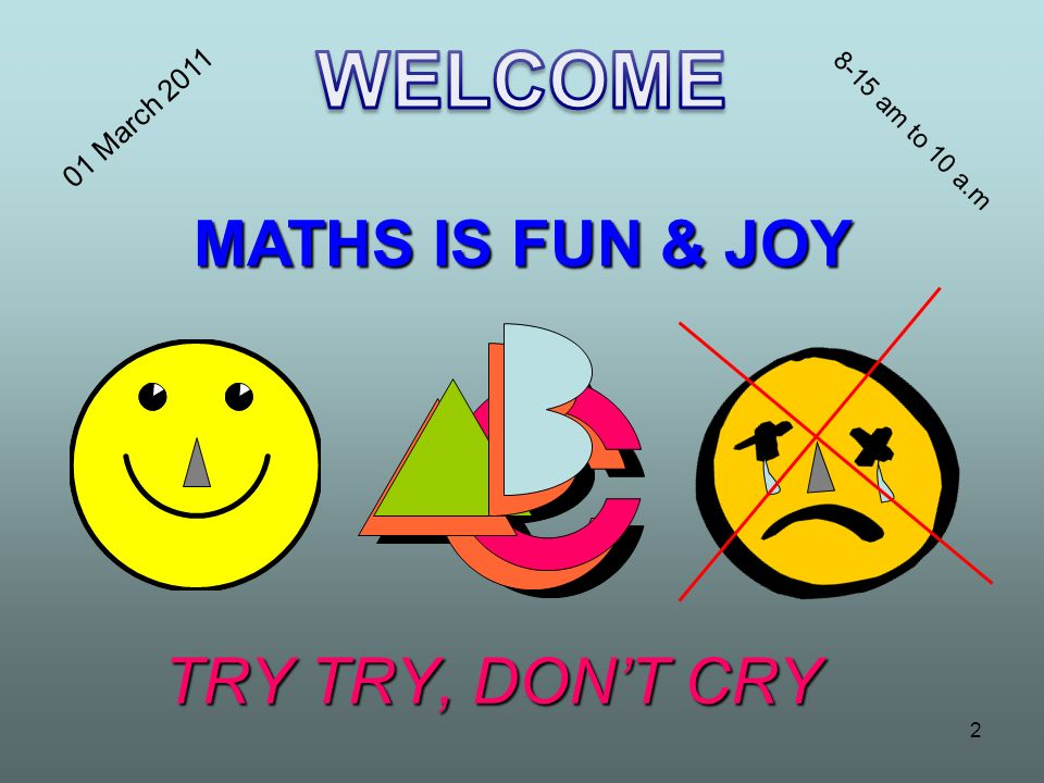 TRY TRY, DONT CRY MATHS IS FUN & JOY 2 01 March 2011 8-15 am to 10 a.m
