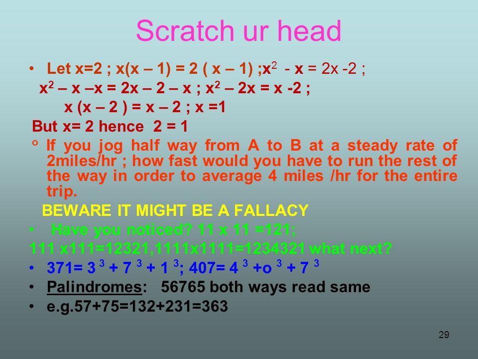 Scratch ur head Let x=2 ; x(x – 1) = 2 ( x – 1) ;x 2 - x = 2x -2 ; x 2 – x –x = 2x – 2 – x ; x 2 – 2x = x -2 ; x (x – 2 ) = x – 2 ; x =1 But x= 2 henc