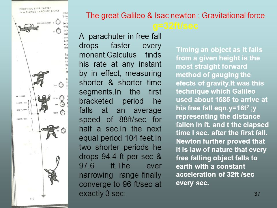 37 A parachuter in free fall drops faster every monent.Calculus finds his rate at any instant by in effect, measuring shorter & shorter time segments.