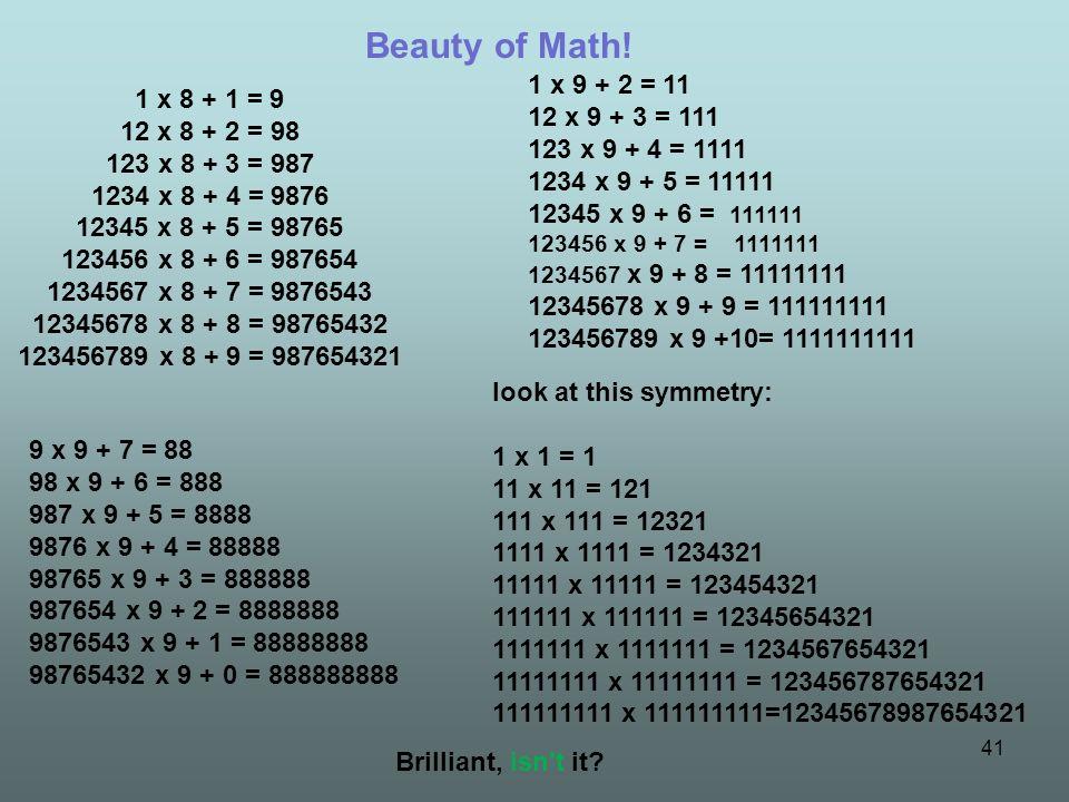 41 1 x 8 + 1 = 9 12 x 8 + 2 = 98 123 x 8 + 3 = 987 1234 x 8 + 4 = 9876 12345 x 8 + 5 = 98765 123456 x 8 + 6 = 987654 1234567 x 8 + 7 = 9876543 1234567