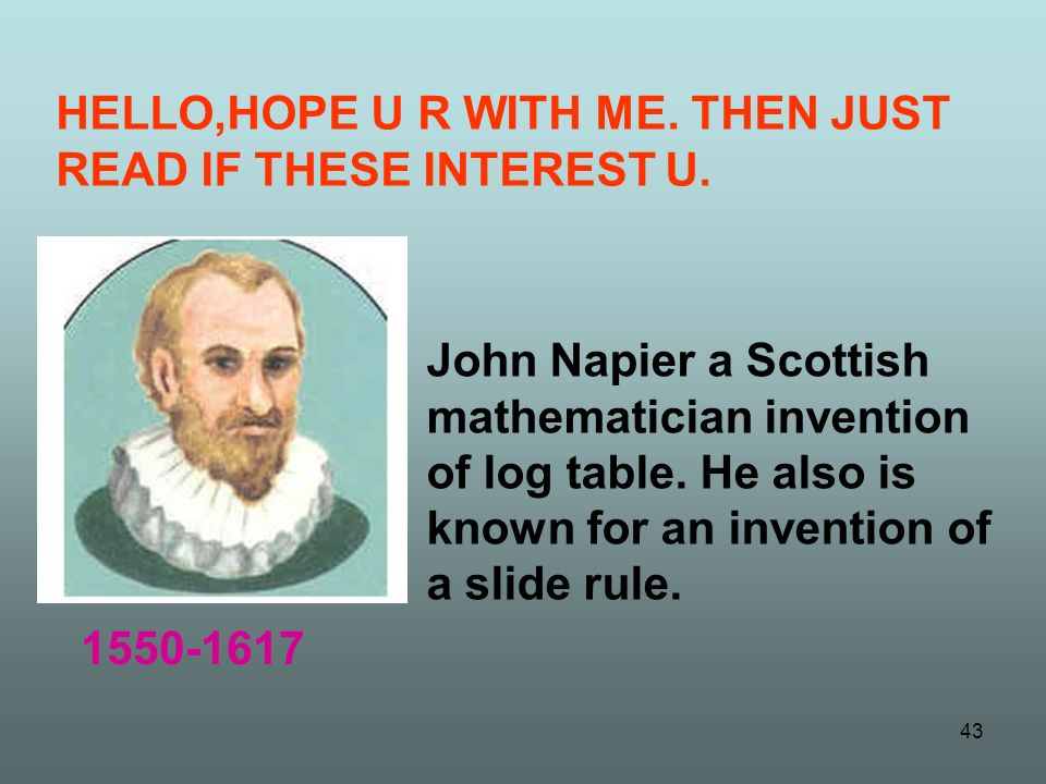 John Napier a Scottish mathematician invention of log table. He also is known for an invention of a slide rule. HELLO,HOPE U R WITH ME. THEN JUST READ