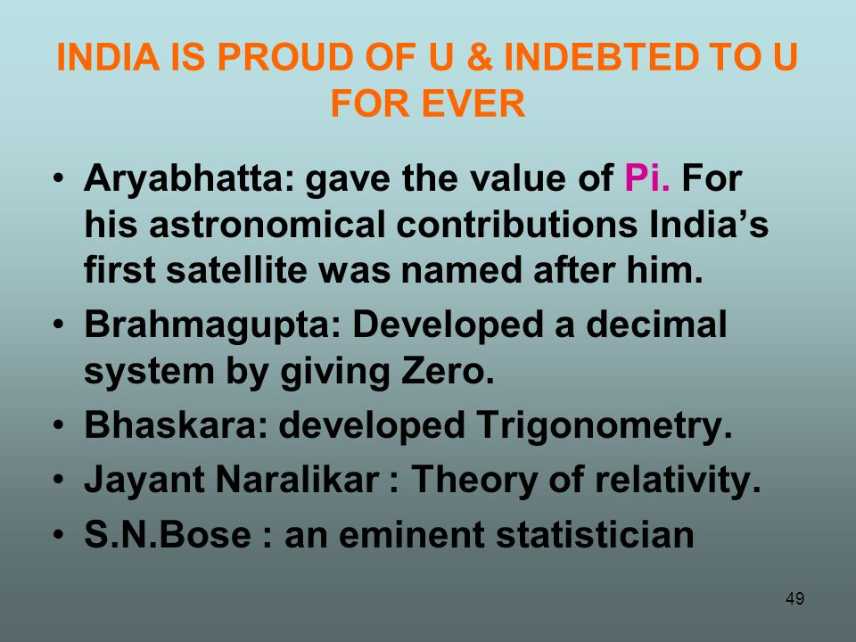 INDIA IS PROUD OF U & INDEBTED TO U FOR EVER Aryabhatta: gave the value of Pi. For his astronomical contributions Indias first satellite was named aft