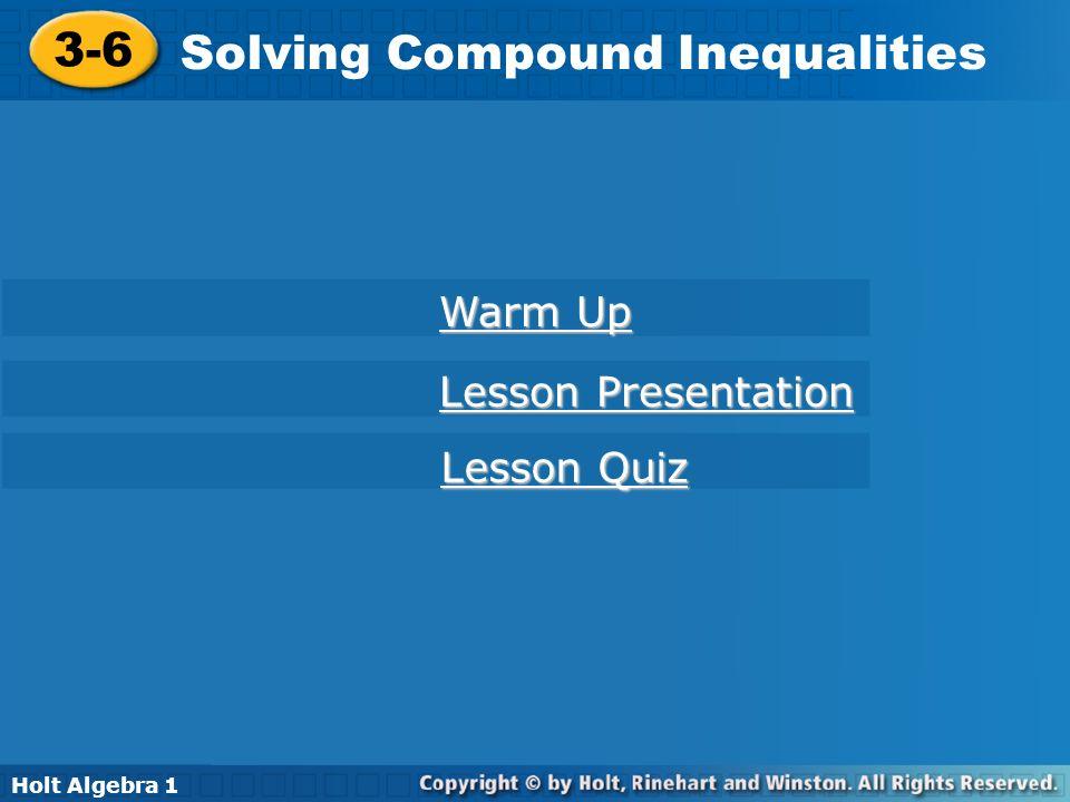 Holt Algebra 1 3-6 Solving Compound Inequalities 3-6 Solving Compound Inequalities Holt Algebra 1 Warm Up Warm Up Lesson Presentation Lesson Presentat