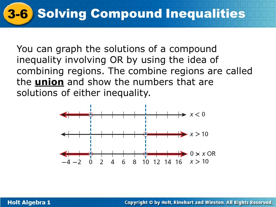 Holt Algebra 1 3-6 Solving Compound Inequalities You can graph the solutions of a compound inequality involving OR by using the idea of combining regi