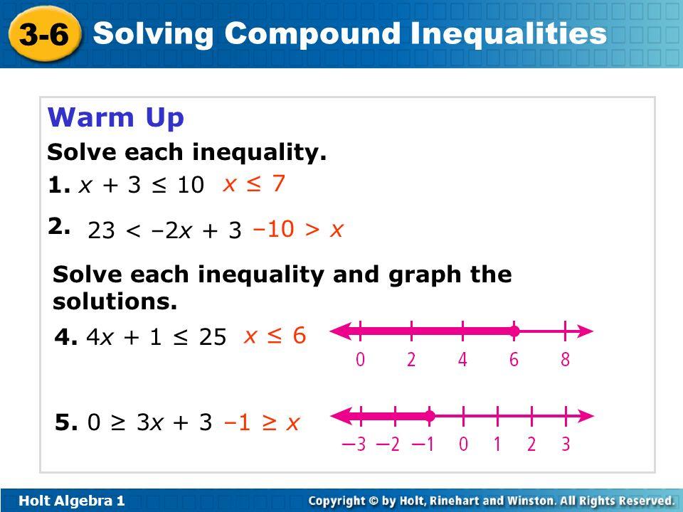 Holt Algebra 1 3-6 Solving Compound Inequalities Warm Up Solve each inequality. 1. x + 3 10 2. 5. 0 3x + 3 4. 4x + 1 25 x 7 23 < –2x + 3 –10 > x Solve
