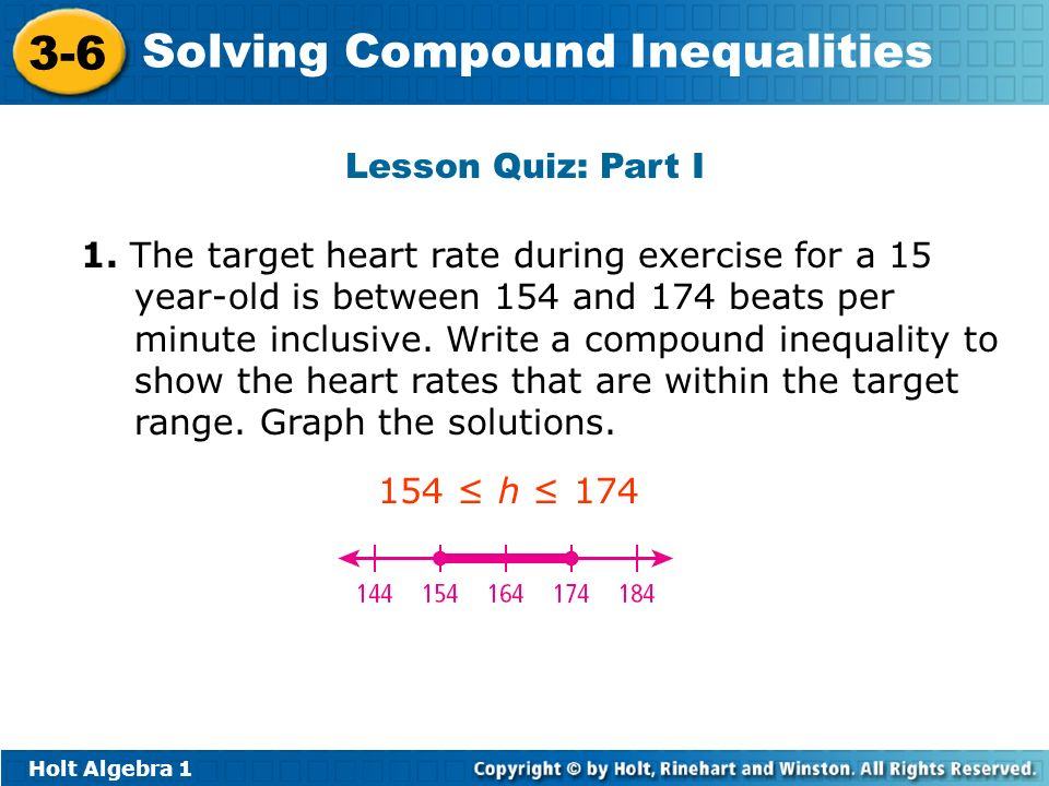 Holt Algebra 1 3-6 Solving Compound Inequalities Lesson Quiz: Part I 1. The target heart rate during exercise for a 15 year-old is between 154 and 174