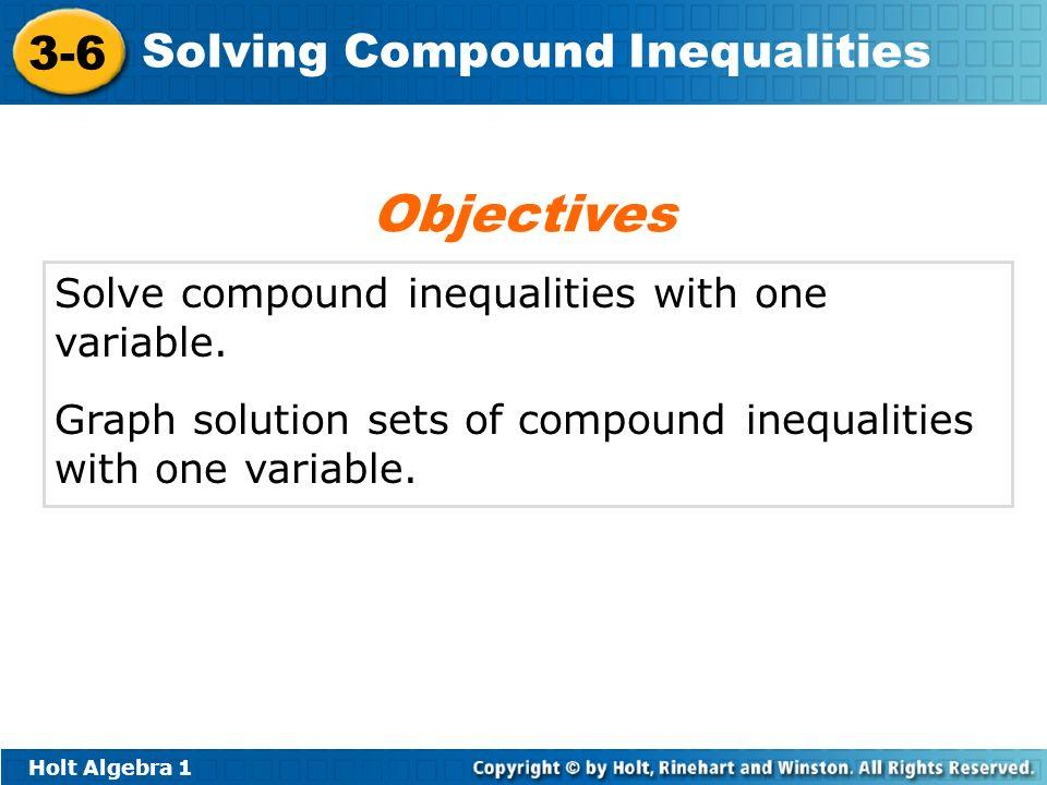 Holt Algebra 1 3-6 Solving Compound Inequalities Solve compound inequalities with one variable. Graph solution sets of compound inequalities with one