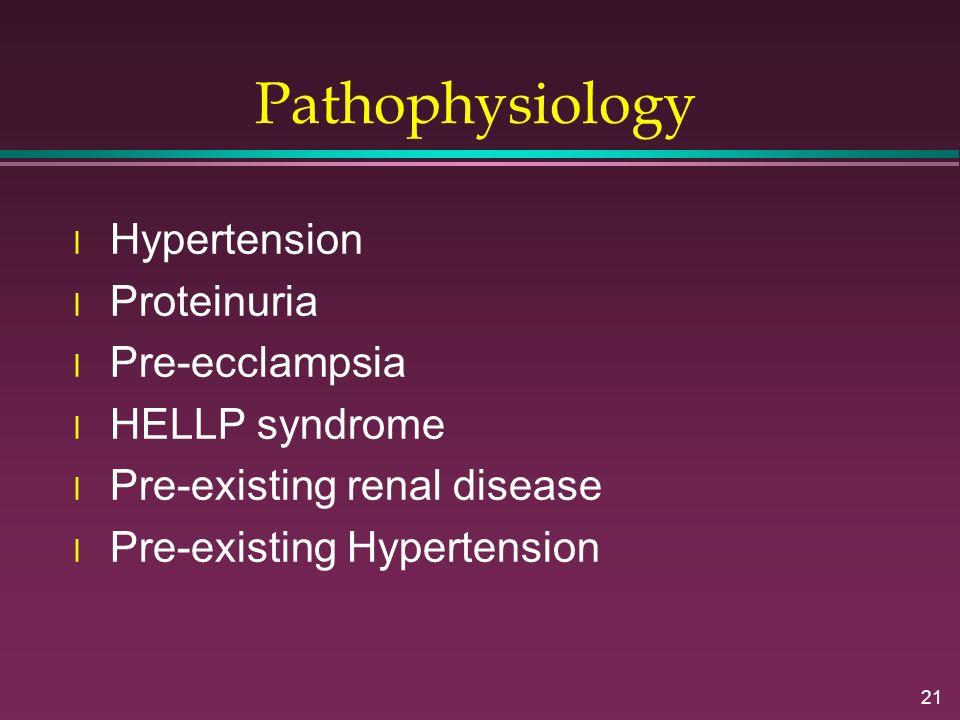 21 Pathophysiology l Hypertension l Proteinuria l Pre-ecclampsia l HELLP syndrome l Pre-existing renal disease l Pre-existing Hypertension