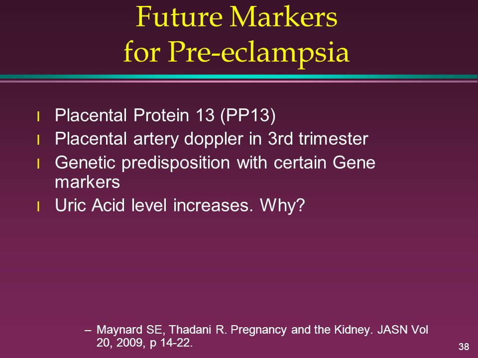38 Future Markers for Pre-eclampsia l Placental Protein 13 (PP13) l Placental artery doppler in 3rd trimester l Genetic predisposition with certain Ge