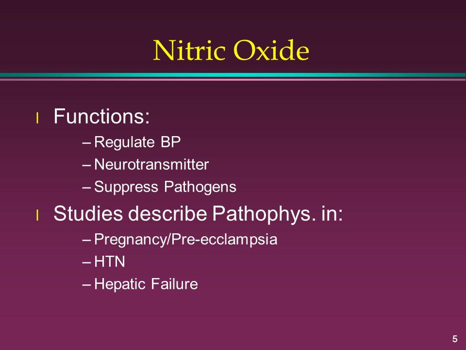 5 Nitric Oxide l Functions: –Regulate BP –Neurotransmitter –Suppress Pathogens l Studies describe Pathophys. in: –Pregnancy/Pre-ecclampsia –HTN –Hepat