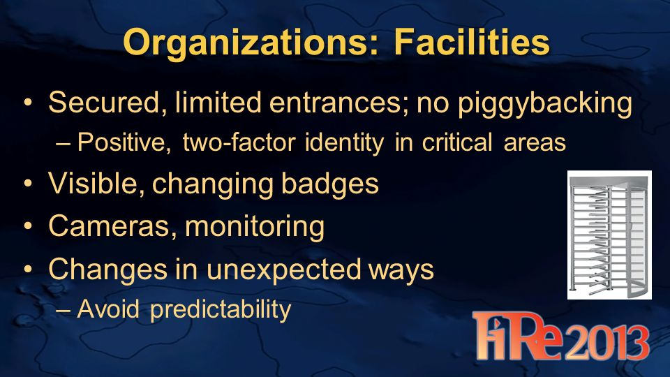 Organizations: Facilities Secured, limited entrances; no piggybacking –Positive, two-factor identity in critical areas Visible, changing badges Cameras, monitoring Changes in unexpected ways –Avoid predictability