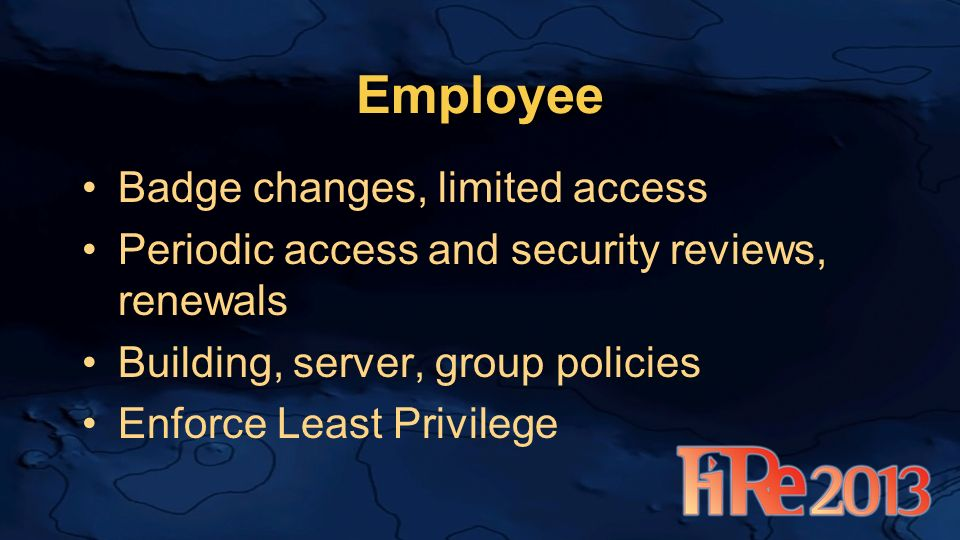 Employee Badge changes, limited access Periodic access and security reviews, renewals Building, server, group policies Enforce Least Privilege