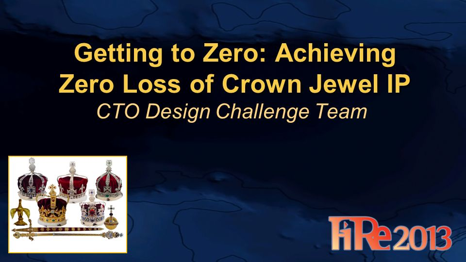 Getting to Zero: Achieving Zero Loss of Crown Jewel IP CTO Design Challenge Team