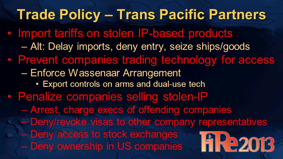 Trade Policy – Trans Pacific Partners Import tariffs on stolen IP-based products –Alt: Delay imports, deny entry, seize ships/goods Prevent companies trading technology for access –Enforce Wassenaar Arrangement Export controls on arms and dual-use tech Penalize companies selling stolen-IP –Arrest, charge execs of offending companies –Deny/revoke visas to other company representatives –Deny access to stock exchanges –Deny ownership in US companies