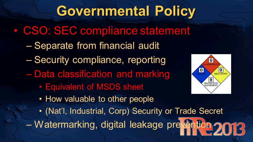 Governmental Policy CSO: SEC compliance statement –Separate from financial audit –Security compliance, reporting –Data classification and marking Equivalent of MSDS sheet How valuable to other people (Natl, Industrial, Corp) Security or Trade Secret –Watermarking, digital leakage prevention