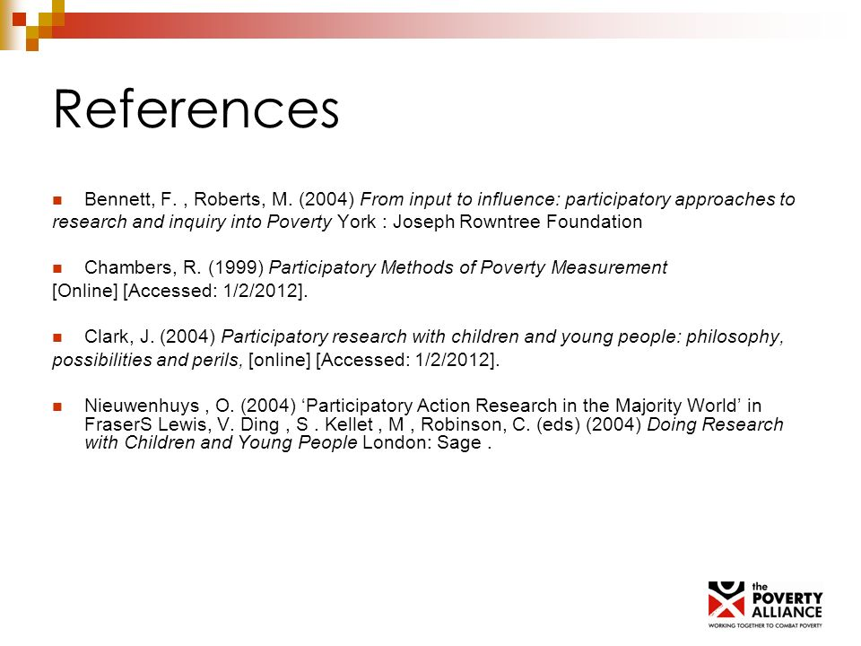 References Bennett, F., Roberts, M. (2004) From input to influence: participatory approaches to research and inquiry into Poverty York : Joseph Rowntr