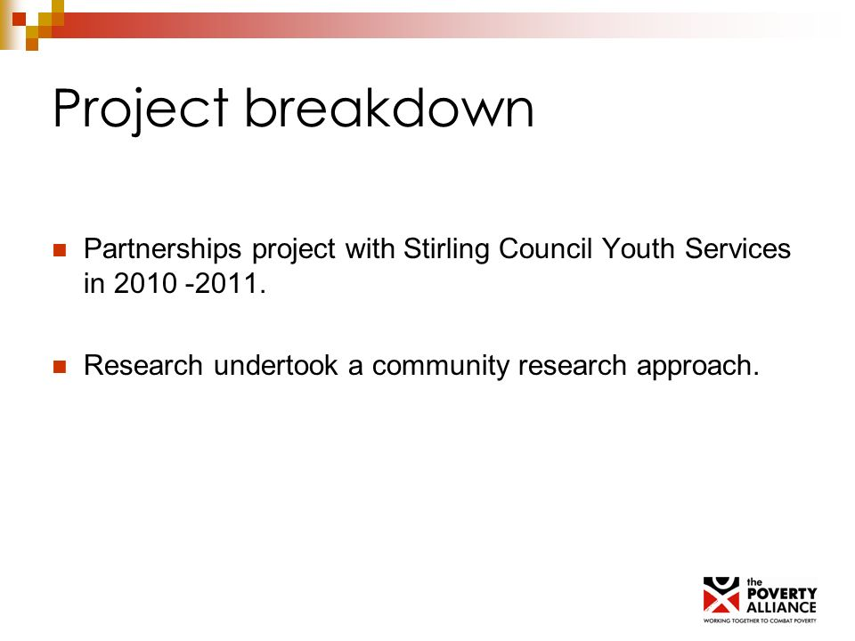 Project breakdown Partnerships project with Stirling Council Youth Services in 2010 -2011. Research undertook a community research approach.